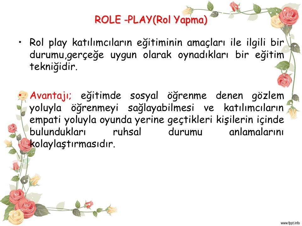 ROLE -PLAY(Rol Yapma) Rol play katılımcıların eğitiminin amaçları ile ilgili bir durumu,gerçeğe uygun olarak oynadıkları bir eğitim tekniğidir.