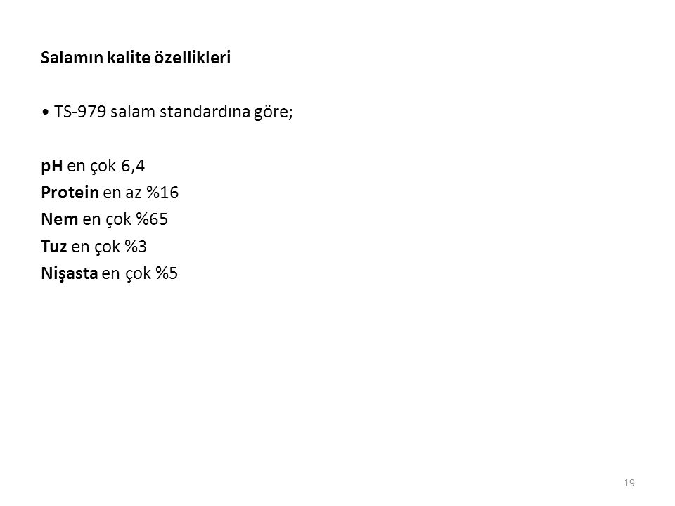 Salamın kalite özellikleri • TS-979 salam standardına göre; pH en çok 6,4 Protein en az %16 Nem en çok %65 Tuz en çok %3 Nişasta en çok %5