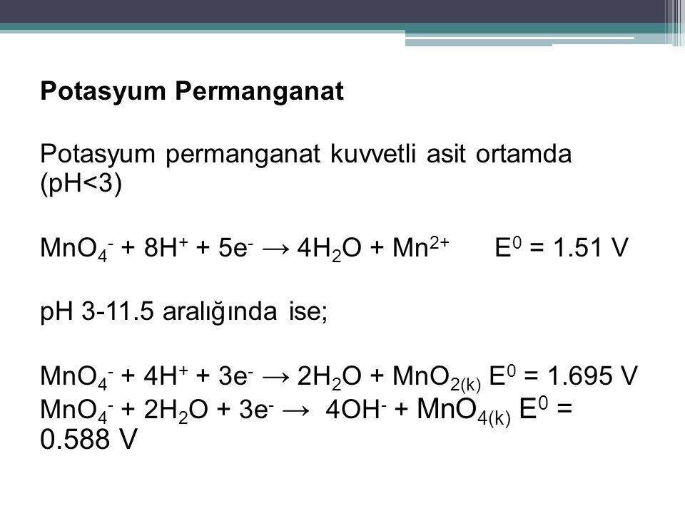 Potasyum Permanganat Potasyum permanganat kuvvetli asit ortamda (pH<3) MnO4- + 8H+ + 5e- → 4H2O + Mn2+ E0 = 1.51 V pH 3-11.5 aralığında ise; MnO4- + 4H+ + 3e- → 2H2O + MnO2(k) E0 = 1.695 V MnO4- + 2H2O + 3e- → 4OH- + MnO4(k) E0 = 0.588 V