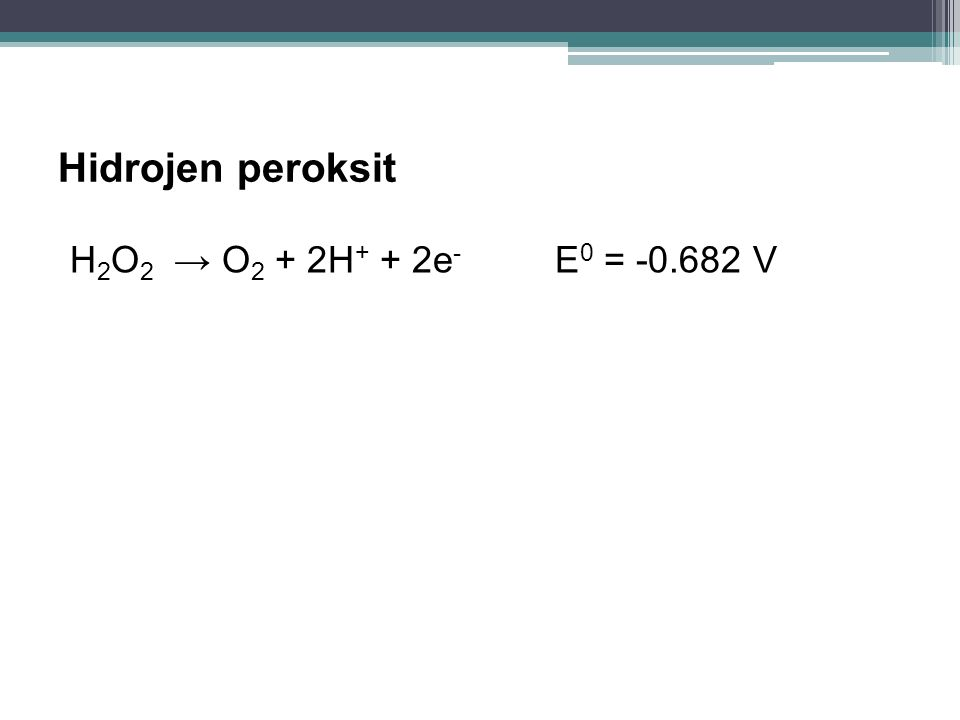 Hidrojen peroksit H2O2 → O2 + 2H+ + 2e- E0 = -0.682 V