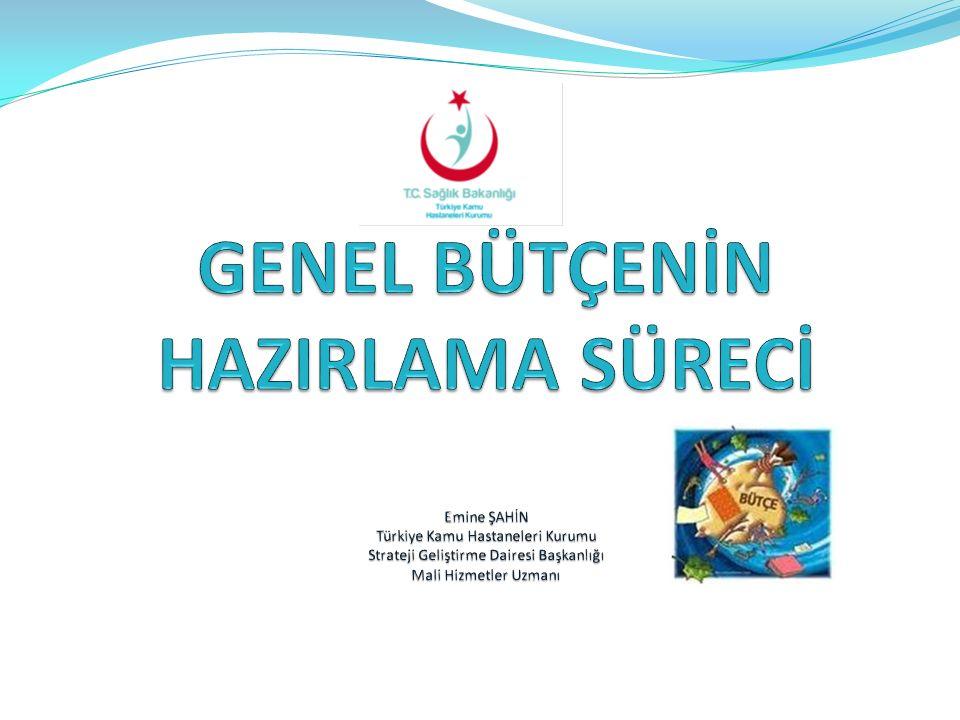 GENEL BÜTÇENİN HAZIRLAMA SÜRECİ Emine ŞAHİN Türkiye Kamu Hastaneleri Kurumu Strateji Geliştirme Dairesi Başkanlığı Mali Hizmetler Uzmanı