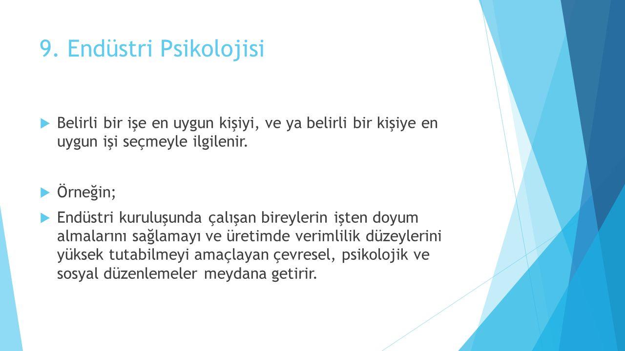 9. Endüstri Psikolojisi Belirli bir işe en uygun kişiyi, ve ya belirli bir kişiye en uygun işi seçmeyle ilgilenir.