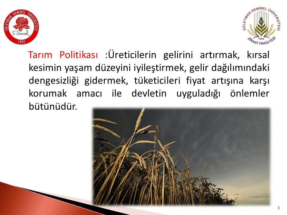 Tarım Politikası :Üreticilerin gelirini artırmak, kırsal kesimin yaşam düzeyini iyileştirmek, gelir dağılımındaki dengesizliği gidermek, tüketicileri fiyat artışına karşı korumak amacı ile devletin uyguladığı önlemler bütünüdür.