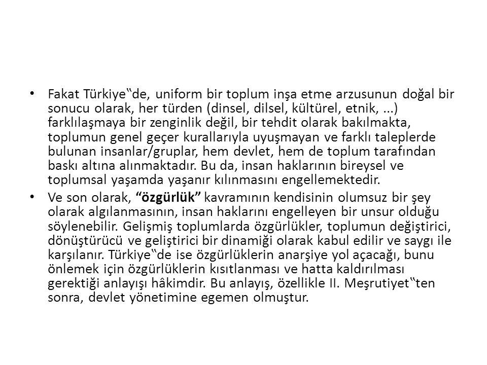 """Fakat Türkiye""""de, uniform bir toplum inşa etme arzusunun doğal bir sonucu olarak, her türden (dinsel, dilsel, kültürel, etnik, ...) farklılaşmaya bir zenginlik değil, bir tehdit olarak bakılmakta, toplumun genel geçer kurallarıyla uyuşmayan ve farklı taleplerde bulunan insanlar/gruplar, hem devlet, hem de toplum tarafından baskı altına alınmaktadır. Bu da, insan haklarının bireysel ve toplumsal yaşamda yaşanır kılınmasını engellemektedir."""