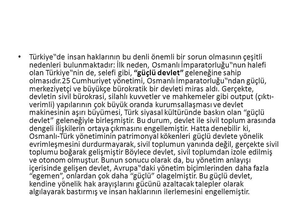 """Türkiye""""de insan haklarının bu denli önemli bir sorun olmasının çeşitli nedenleri bulunmaktadır: İlk neden, Osmanlı İmparatorluğu""""nun halefi olan Türkiye""""nin de, selefi gibi, güçlü devlet geleneğine sahip olmasıdır.25 Cumhuriyet yönetimi, Osmanlı İmparatorluğu""""ndan güçlü, merkeziyetçi ve büyükçe bürokratik bir devleti miras aldı."""
