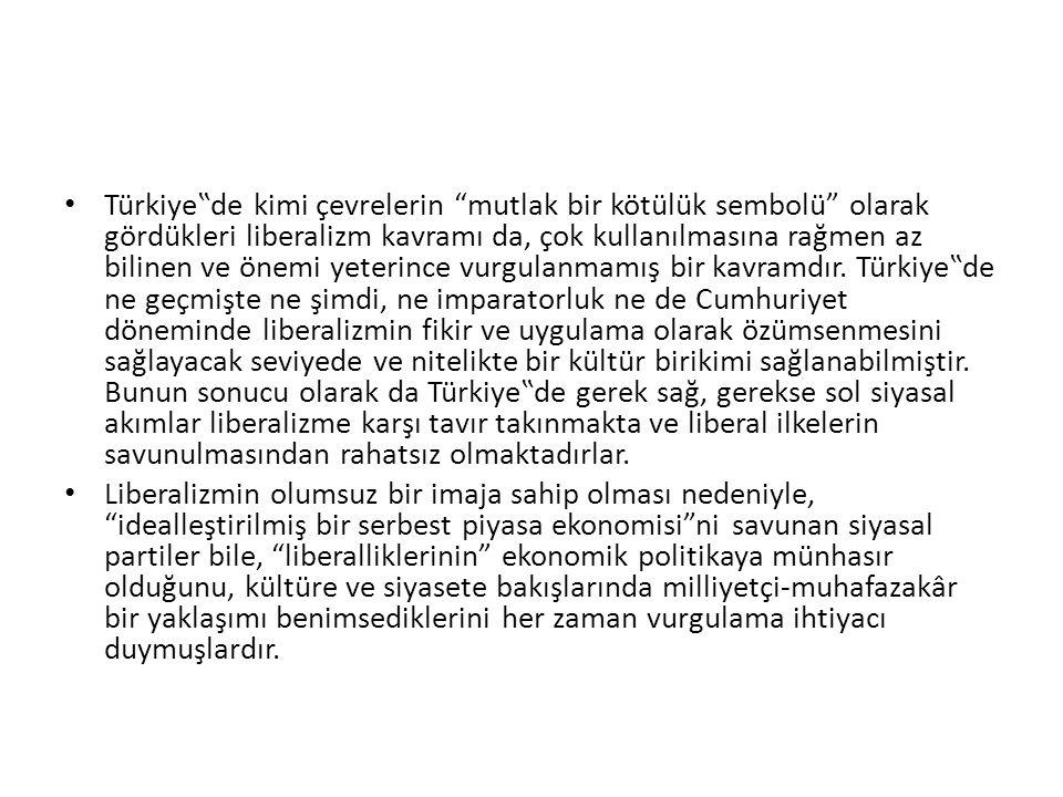 """Türkiye""""de kimi çevrelerin mutlak bir kötülük sembolü olarak gördükleri liberalizm kavramı da, çok kullanılmasına rağmen az bilinen ve önemi yeterince vurgulanmamış bir kavramdır. Türkiye""""de ne geçmişte ne şimdi, ne imparatorluk ne de Cumhuriyet döneminde liberalizmin fikir ve uygulama olarak özümsenmesini sağlayacak seviyede ve nitelikte bir kültür birikimi sağlanabilmiştir. Bunun sonucu olarak da Türkiye""""de gerek sağ, gerekse sol siyasal akımlar liberalizme karşı tavır takınmakta ve liberal ilkelerin savunulmasından rahatsız olmaktadırlar."""
