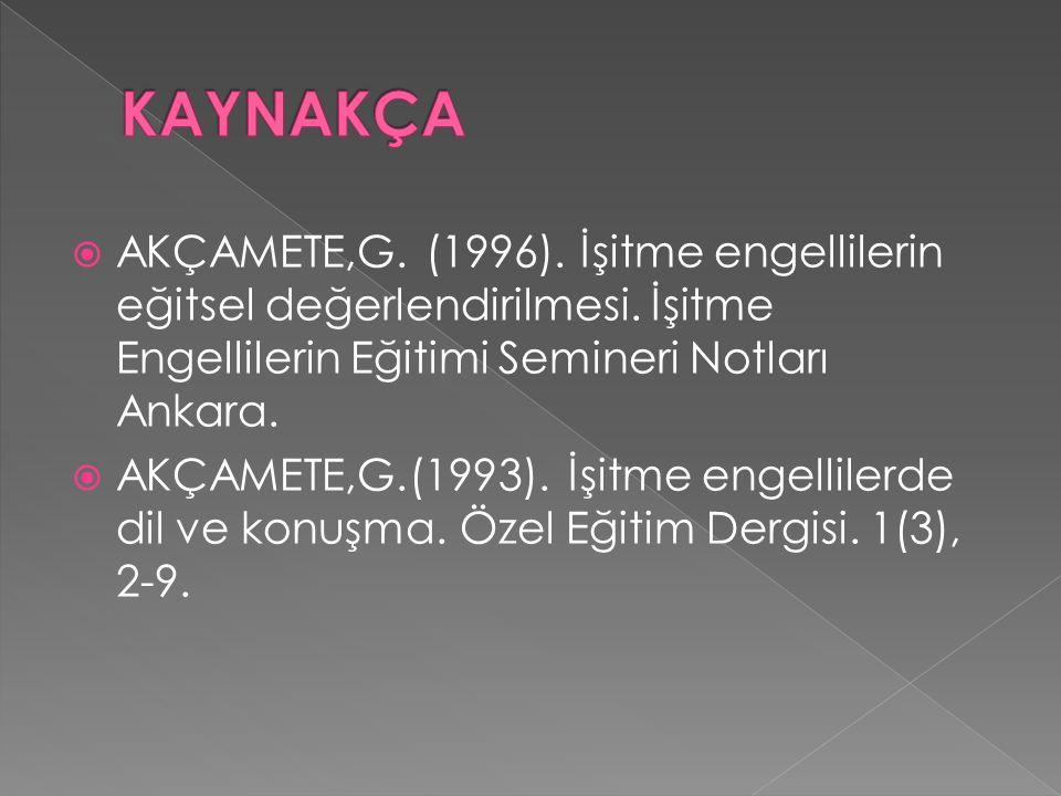 KAYNAKÇA AKÇAMETE,G. (1996). İşitme engellilerin eğitsel değerlendirilmesi. İşitme Engellilerin Eğitimi Semineri Notları Ankara.