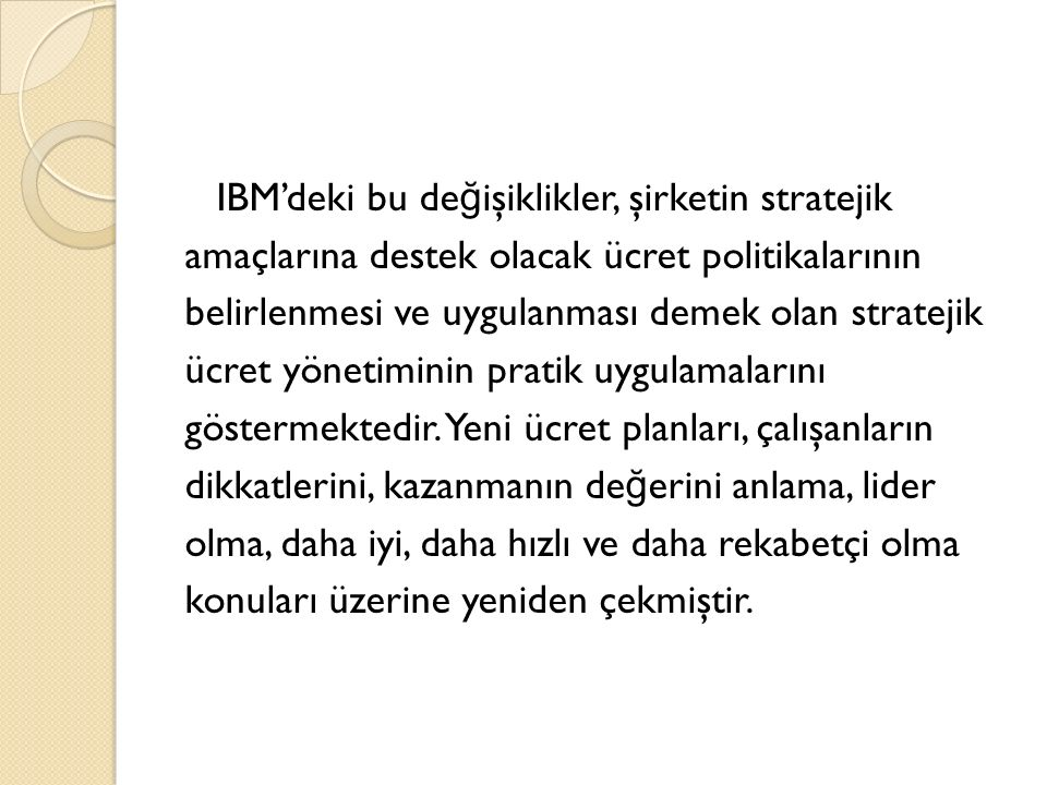 IBM'deki bu değişiklikler, şirketin stratejik amaçlarına destek olacak ücret politikalarının belirlenmesi ve uygulanması demek olan stratejik ücret yönetiminin pratik uygulamalarını göstermektedir.