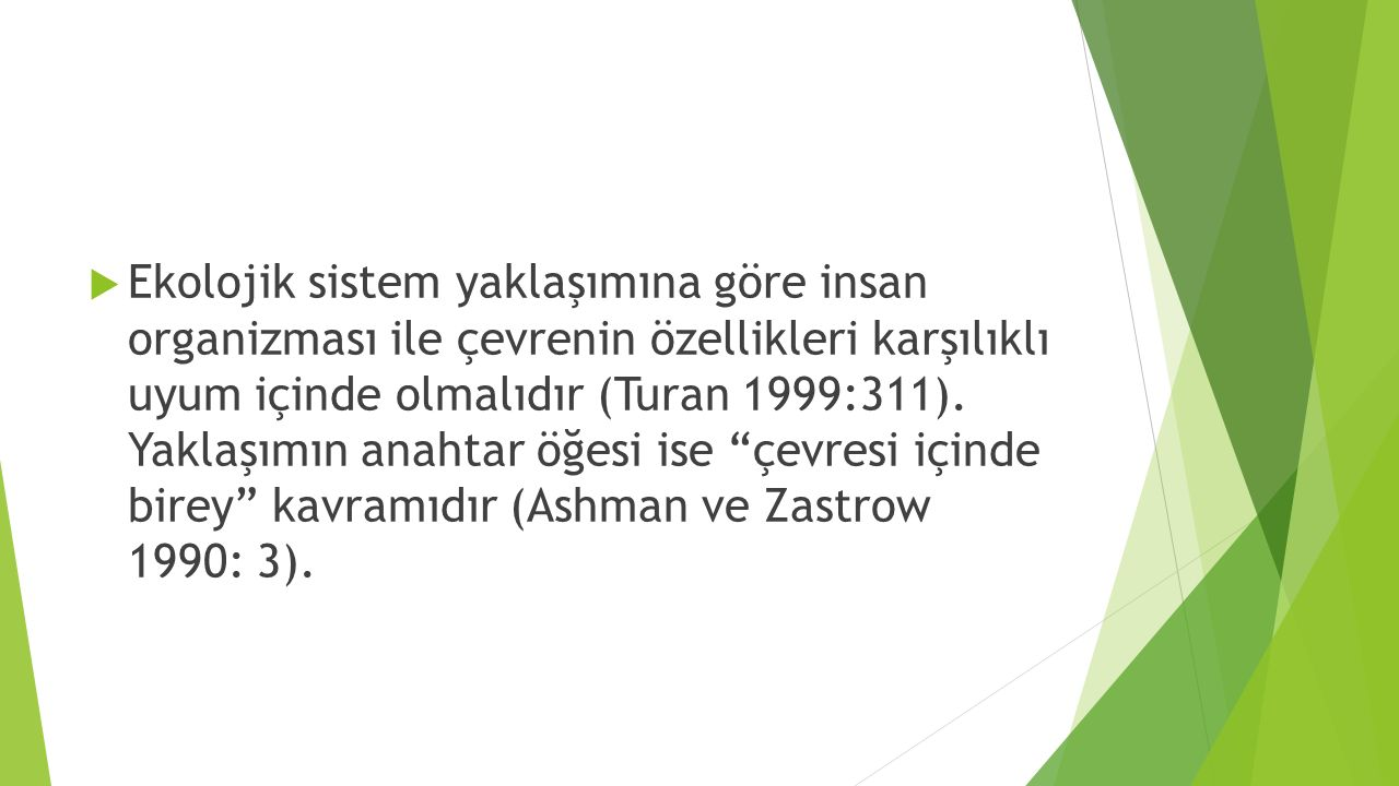 Ekolojik sistem yaklaşımına göre insan organizması ile çevrenin özellikleri karşılıklı uyum içinde olmalıdır (Turan 1999:311).