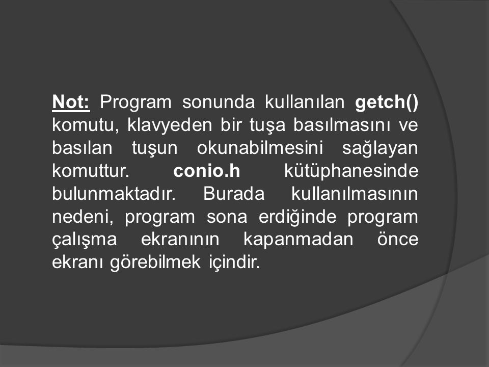 Not: Program sonunda kullanılan getch() komutu, klavyeden bir tuşa basılmasını ve basılan tuşun okunabilmesini sağlayan komuttur.