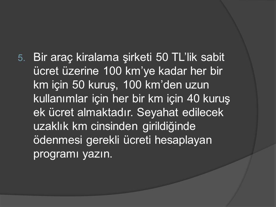 Bir araç kiralama şirketi 50 TL'lik sabit ücret üzerine 100 km'ye kadar her bir km için 50 kuruş, 100 km'den uzun kullanımlar için her bir km için 40 kuruş ek ücret almaktadır.