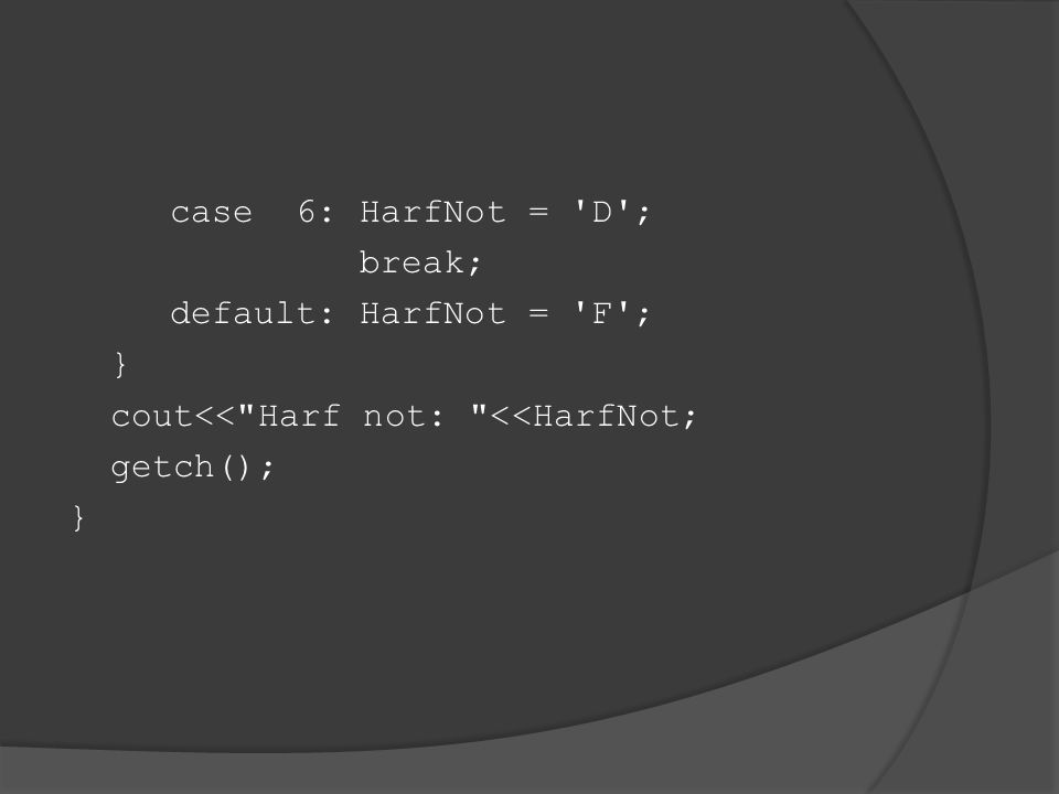 case 6: HarfNot = D ; break; default: HarfNot = F ; } cout<< Harf not: <<HarfNot; getch();