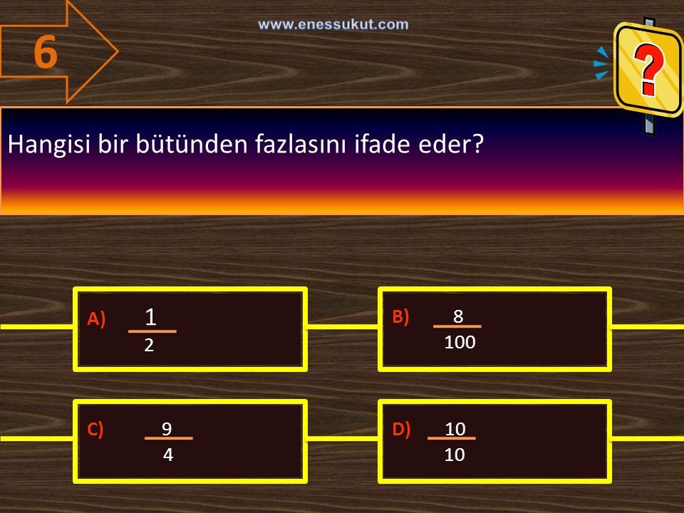 6 Hangisi bir bütünden fazlasını ifade eder A) 1 2 B) 8 100 C) 9 4