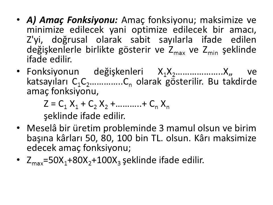 A) Amaç Fonksiyonu: Amaç fonksiyonu; maksimize ve minimize edilecek yani optimize edilecek bir amacı, Z yi, doğrusal olarak sabit sayılarla ifade edilen değişkenlerle birlikte gösterir ve Zmax ve Zmin şeklinde ifade edilir.