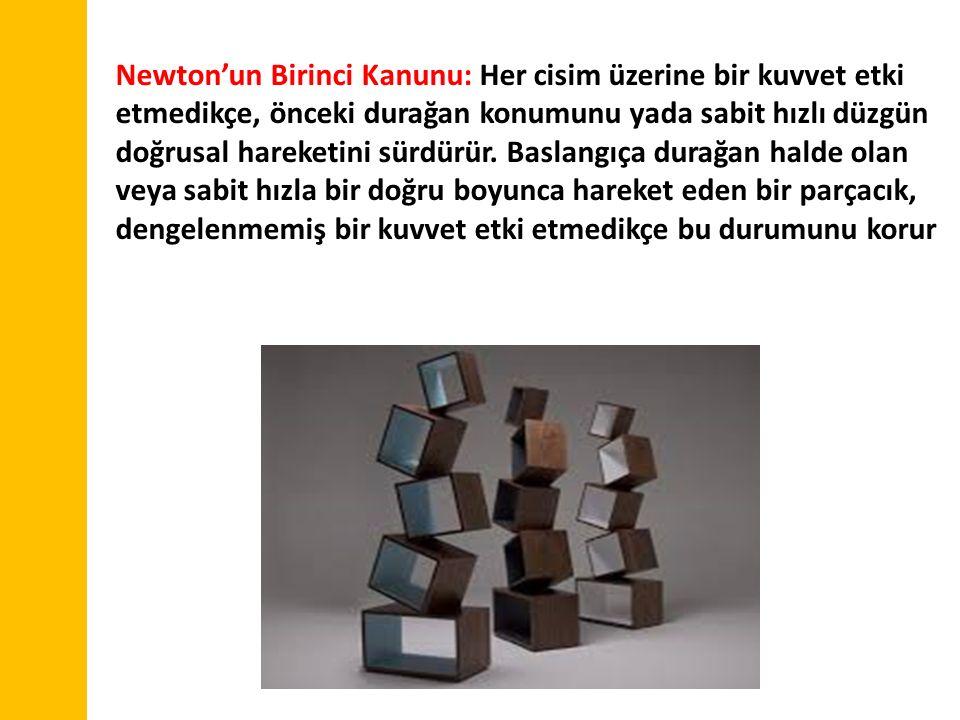 Newton'un Birinci Kanunu: Her cisim üzerine bir kuvvet etki etmedikçe, önceki durağan konumunu yada sabit hızlı düzgün doğrusal hareketini sürdürür.