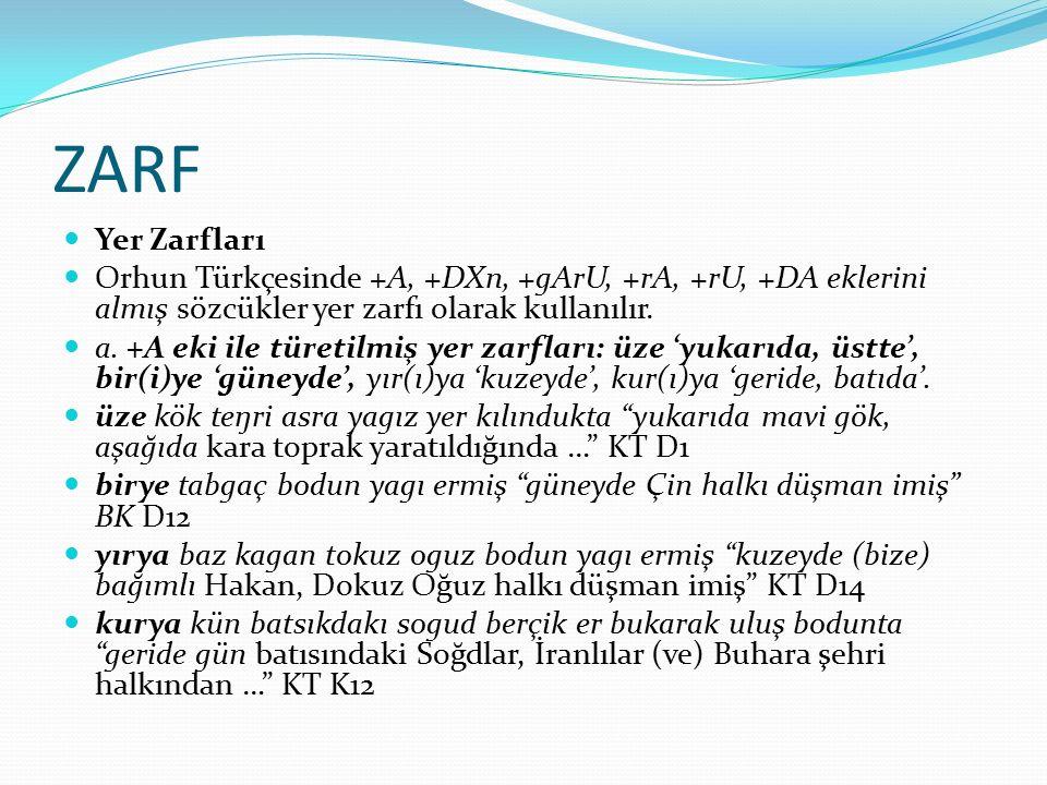 ZARF Yer Zarfları. Orhun Türkçesinde +A, +DXn, +gArU, +rA, +rU, +DA eklerini almış sözcükler yer zarfı olarak kullanılır.