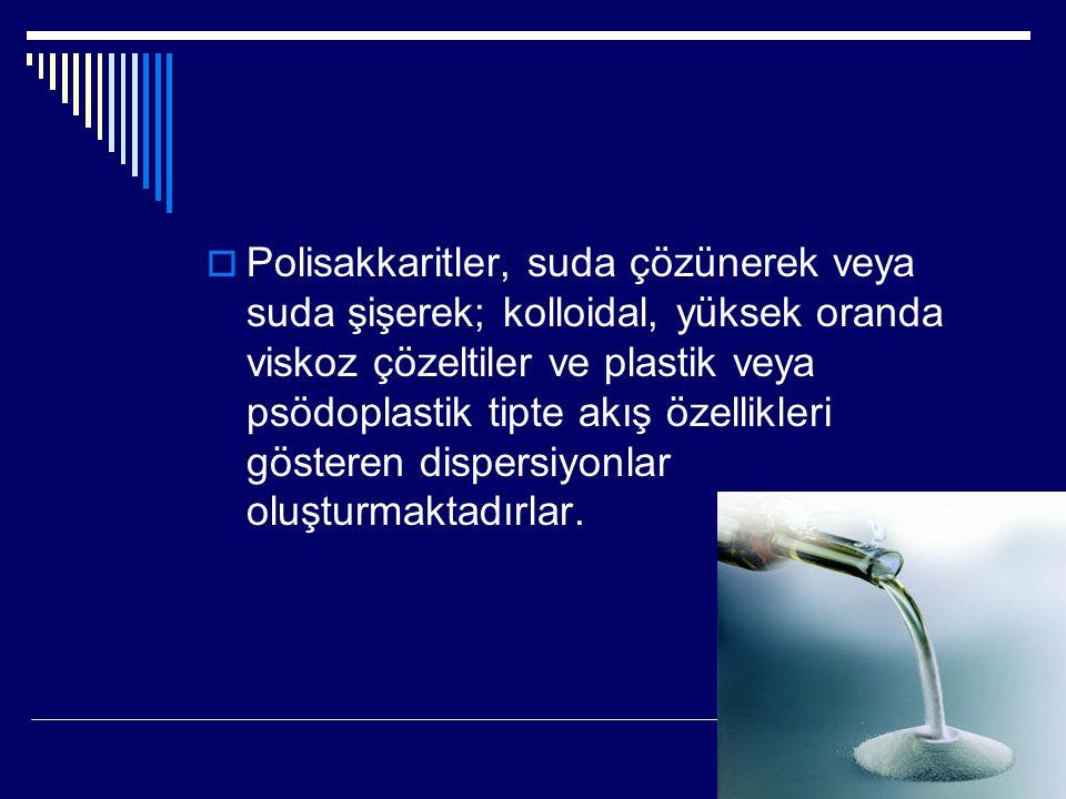 Polisakkaritler, suda çözünerek veya suda şişerek; kolloidal, yüksek oranda viskoz çözeltiler ve plastik veya psödoplastik tipte akış özellikleri gösteren dispersiyonlar oluşturmaktadırlar.
