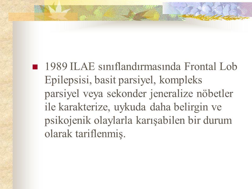 1989 ILAE sınıflandırmasında Frontal Lob Epilepsisi, basit parsiyel, kompleks parsiyel veya sekonder jeneralize nöbetler ile karakterize, uykuda daha belirgin ve psikojenik olaylarla karışabilen bir durum olarak tariflenmiş.