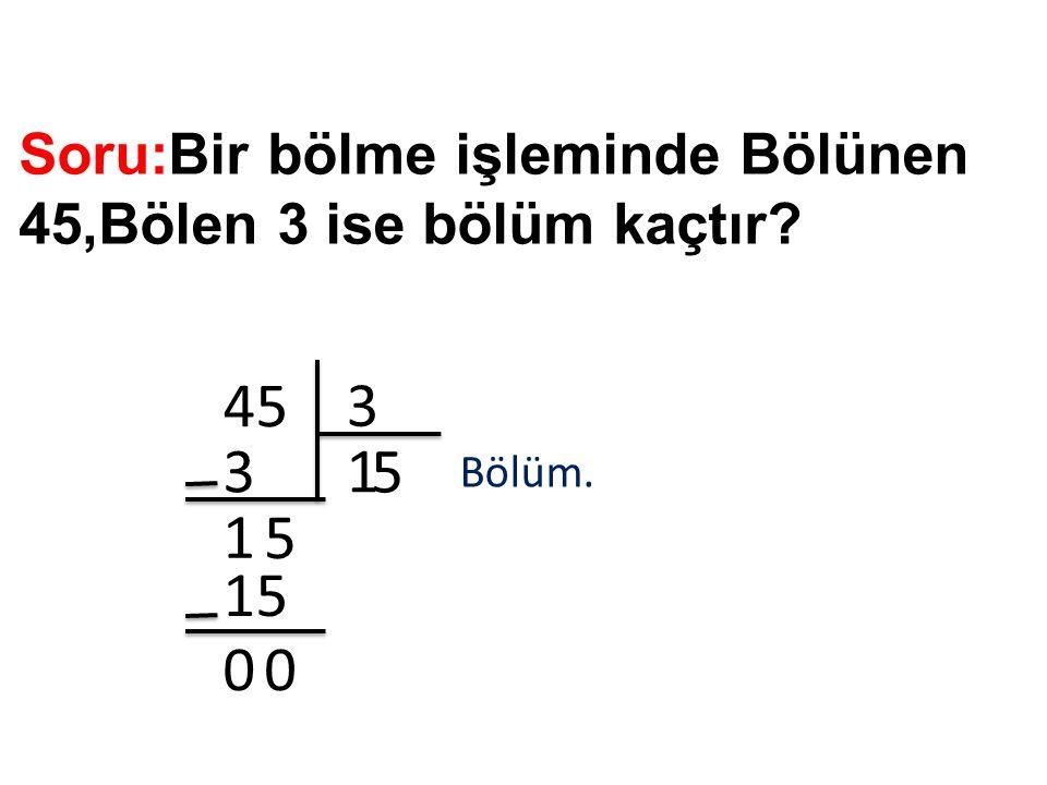 Soru:Bir bölme işleminde Bölünen 45,Bölen 3 ise bölüm kaçtır