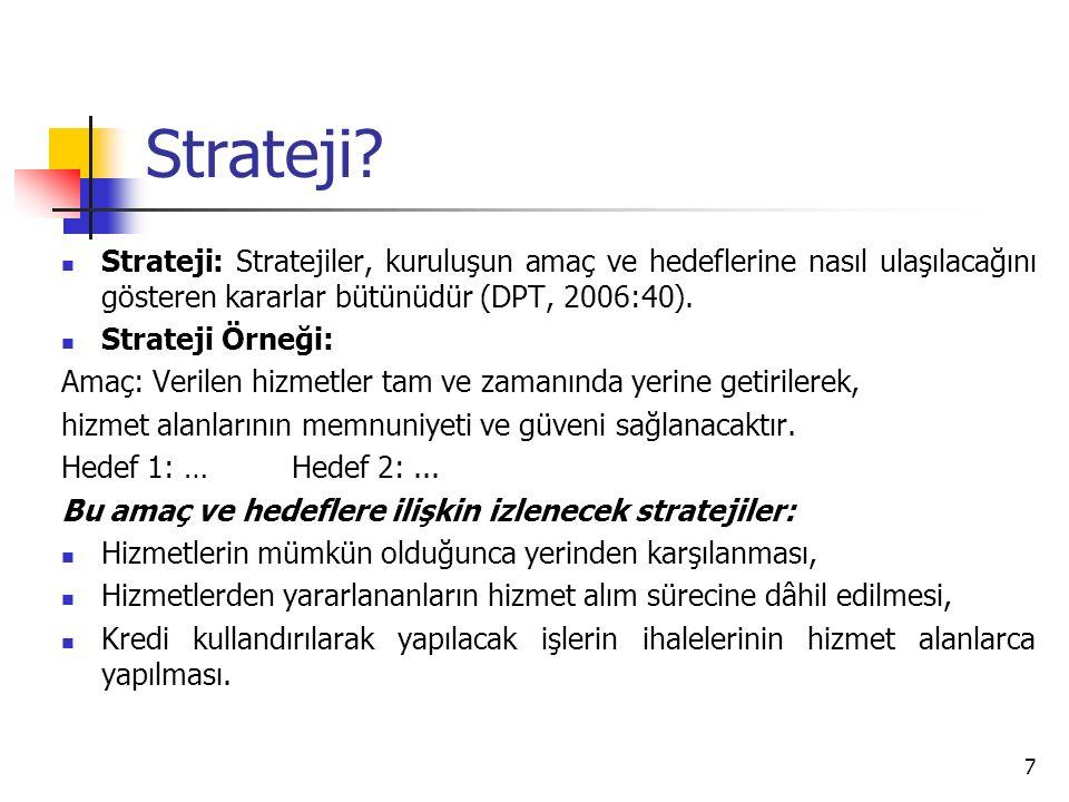 Strateji Strateji: Stratejiler, kuruluşun amaç ve hedeflerine nasıl ulaşılacağını gösteren kararlar bütünüdür (DPT, 2006:40).