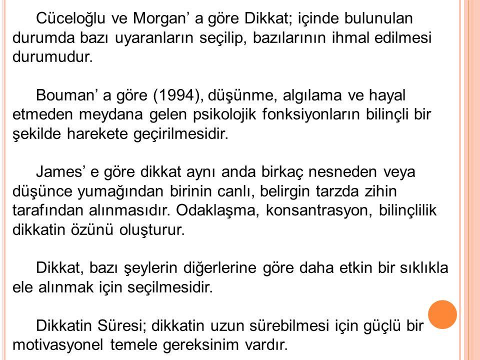 Cüceloğlu ve Morgan' a göre Dikkat; içinde bulunulan durumda bazı uyaranların seçilip, bazılarının ihmal edilmesi durumudur.