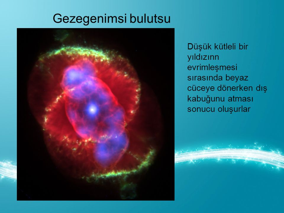 Gezegenimsi bulutsu Düşük kütleli bir yıldızınn evrimleşmesi sırasında beyaz cüceye dönerken dış kabuğunu atması sonucu oluşurlar.