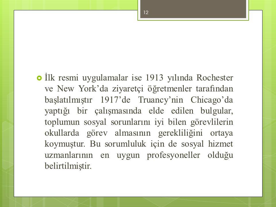 İlk resmi uygulamalar ise 1913 yılında Rochester ve New York'da ziyaretçi öğretmenler tarafından başlatılmıştır 1917'de Truancy'nin Chicago'da yaptığı bir çalışmasında elde edilen bulgular, toplumun sosyal sorunlarını iyi bilen görevlilerin okullarda görev almasının gerekliliğini ortaya koymuştur.