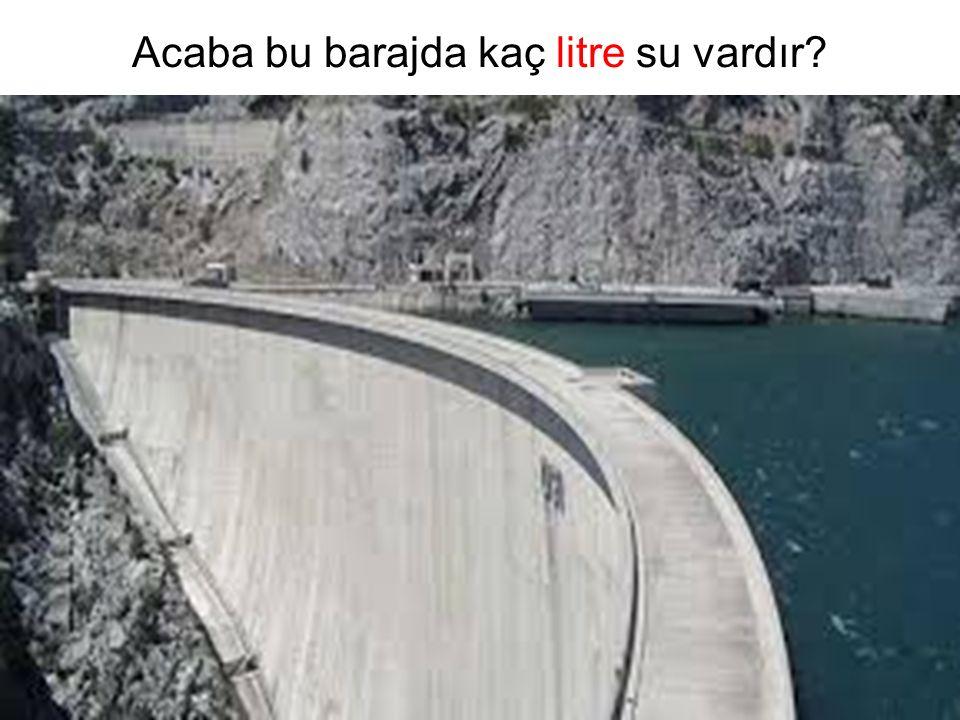 Acaba bu barajda kaç litre su vardır