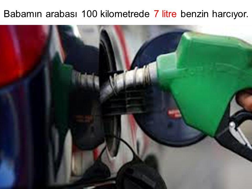 Babamın arabası 100 kilometrede 7 litre benzin harcıyor.
