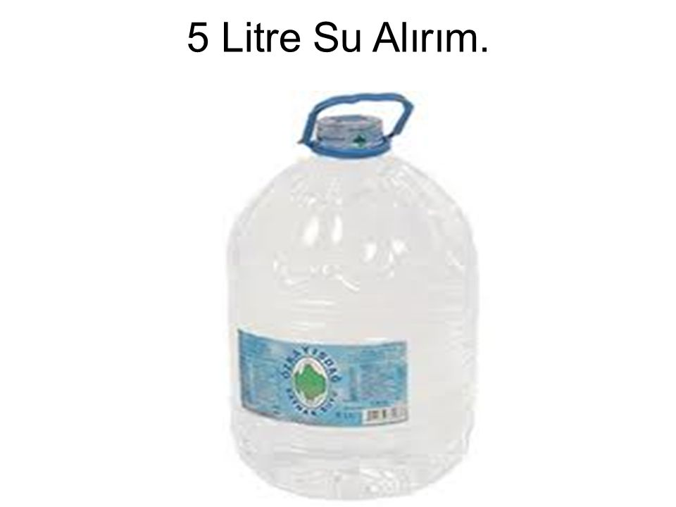 5 Litre Su Alırım.