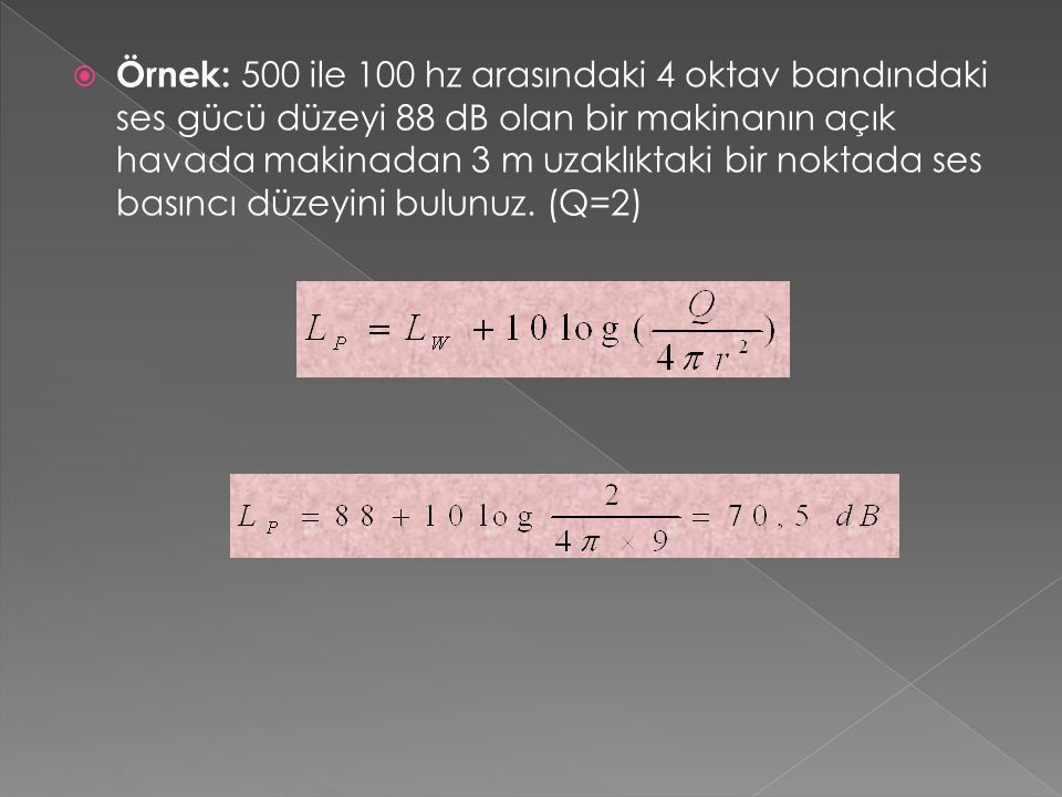 Örnek: 500 ile 100 hz arasındaki 4 oktav bandındaki ses gücü düzeyi 88 dB olan bir makinanın açık havada makinadan 3 m uzaklıktaki bir noktada ses basıncı düzeyini bulunuz.