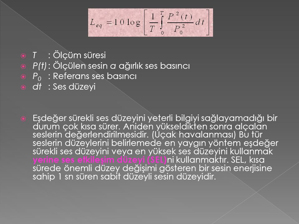 T : Ölçüm süresi P(t) : Ölçülen sesin a ağırlık ses basıncı. P0 : Referans ses basıncı. dt : Ses düzeyi.