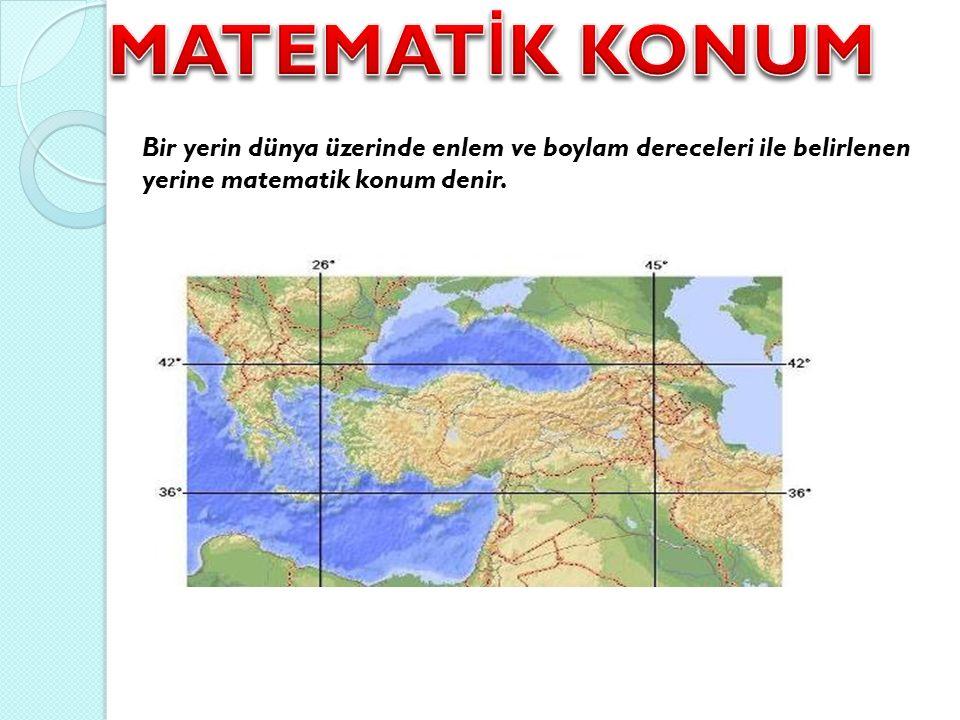 MATEMATİK KONUM Bir yerin dünya üzerinde enlem ve boylam dereceleri ile belirlenen yerine matematik konum denir.