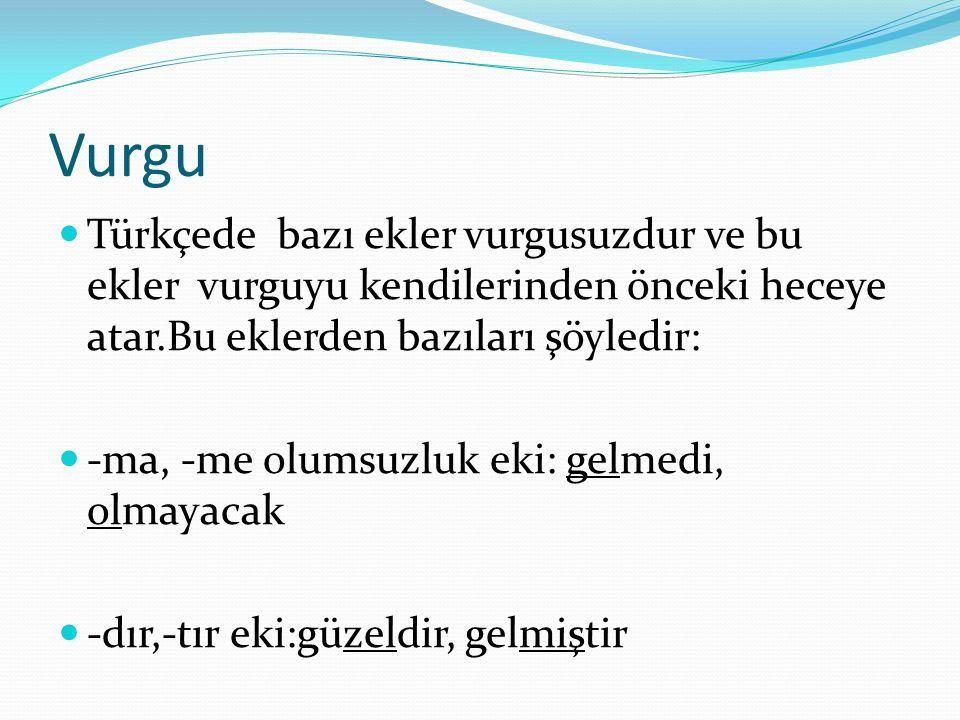Vurgu Türkçede bazı ekler vurgusuzdur ve bu ekler vurguyu kendilerinden önceki heceye atar.Bu eklerden bazıları şöyledir: