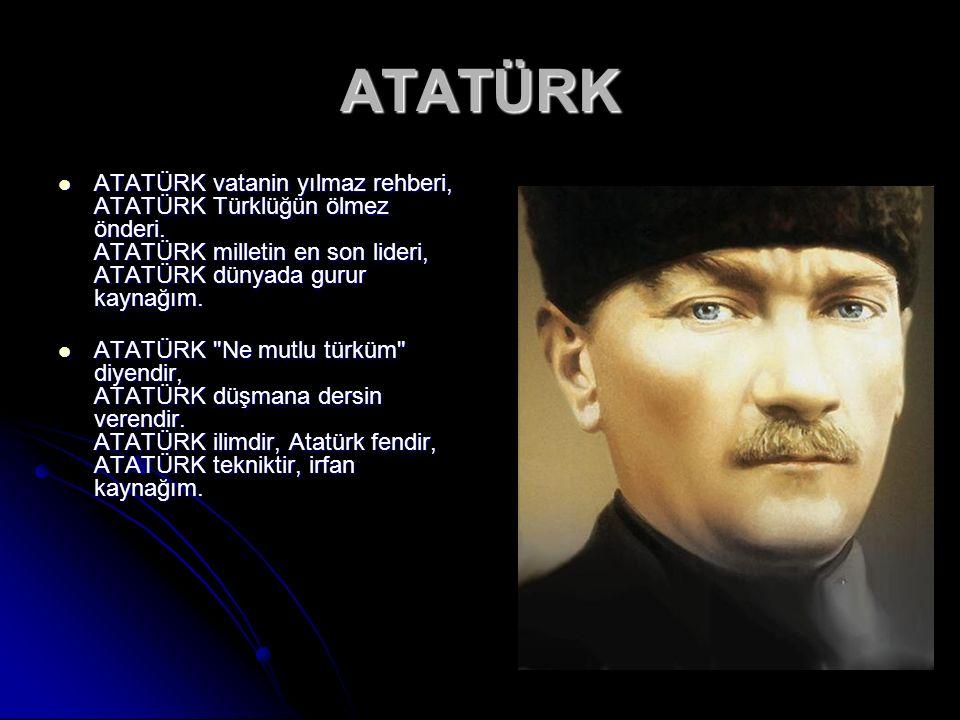 ATATÜRK ATATÜRK vatanin yılmaz rehberi, ATATÜRK Türklüğün ölmez önderi. ATATÜRK milletin en son lideri, ATATÜRK dünyada gurur kaynağım.