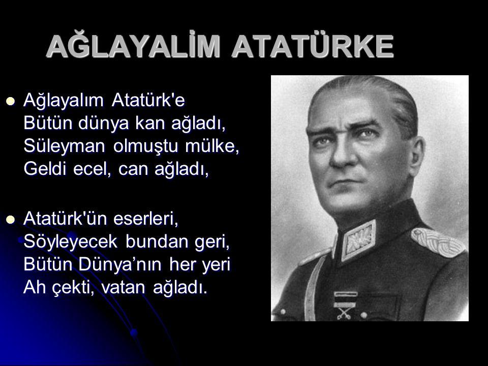 AĞLAYALİM ATATÜRKE Ağlayalım Atatürk e Bütün dünya kan ağladı, Süleyman olmuştu mülke, Geldi ecel, can ağladı,