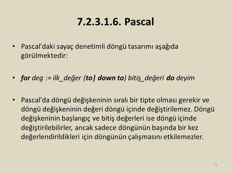 7.2.3.1.6. Pascal Pascal daki sayaç denetimli döngü tasarımı aşağıda görülmektedir: for deg := ilk_değer (to| down to) bitiş_değeri do deyim.