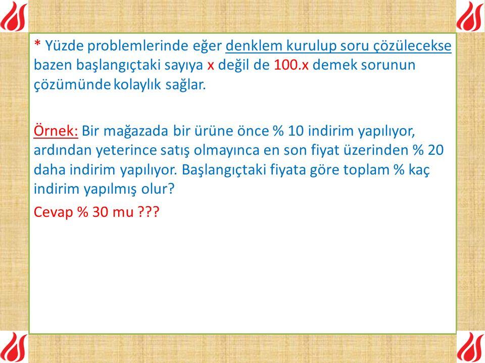 * Yüzde problemlerinde eğer denklem kurulup soru çözülecekse bazen başlangıçtaki sayıya x değil de 100.x demek sorunun çözümünde kolaylık sağlar.
