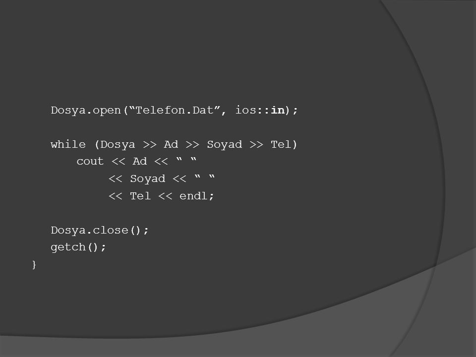Dosya.open( Telefon.Dat , ios::in); while (Dosya >> Ad >> Soyad >> Tel) cout << Ad << << Soyad << << Tel << endl; Dosya.close(); getch(); }
