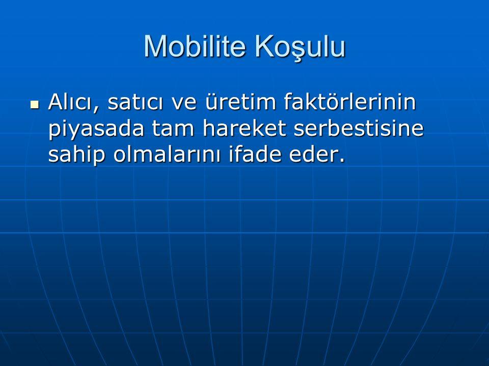 Mobilite Koşulu Alıcı, satıcı ve üretim faktörlerinin piyasada tam hareket serbestisine sahip olmalarını ifade eder.
