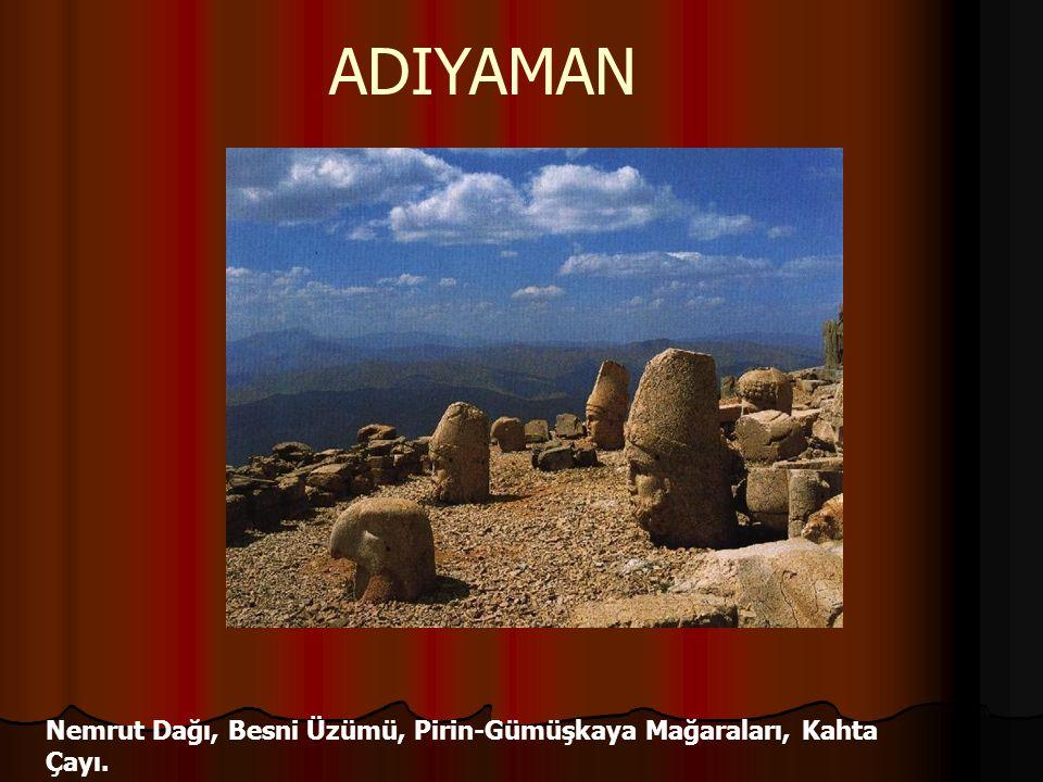 ADIYAMAN Nemrut Dağı, Besni Üzümü, Pirin-Gümüşkaya Mağaraları, Kahta Çayı.