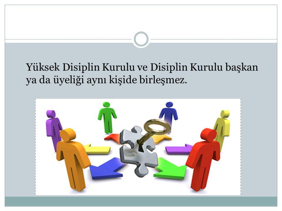 Yüksek Disiplin Kurulu ve Disiplin Kurulu başkan ya da üyeliği aynı kişide birleşmez.