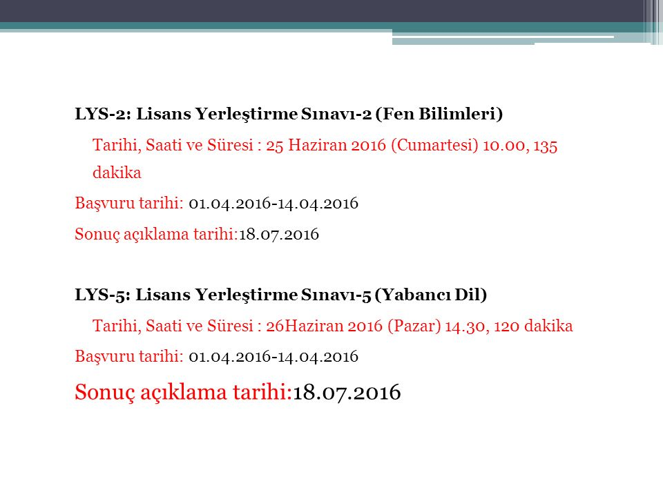 LYS-2: Lisans Yerleştirme Sınavı-2 (Fen Bilimleri) Tarihi, Saati ve Süresi : 25 Haziran 2016 (Cumartesi) 10.00, 135 dakika Başvuru tarihi: 01.04.2016-14.04.2016 Sonuç açıklama tarihi:18.07.2016 LYS-5: Lisans Yerleştirme Sınavı-5 (Yabancı Dil) Tarihi, Saati ve Süresi : 26Haziran 2016 (Pazar) 14.30, 120 dakika