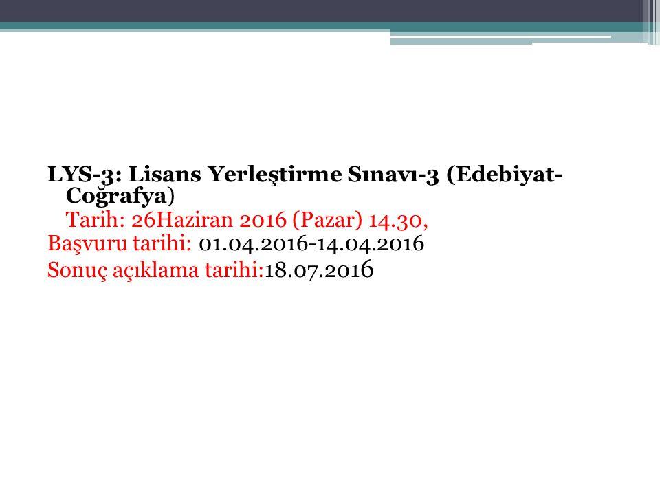 LYS-3: Lisans Yerleştirme Sınavı-3 (Edebiyat- Coğrafya) Tarih: 26Haziran 2016 (Pazar) 14.30, Başvuru tarihi: 01.04.2016-14.04.2016 Sonuç açıklama tarihi:18.07.2016