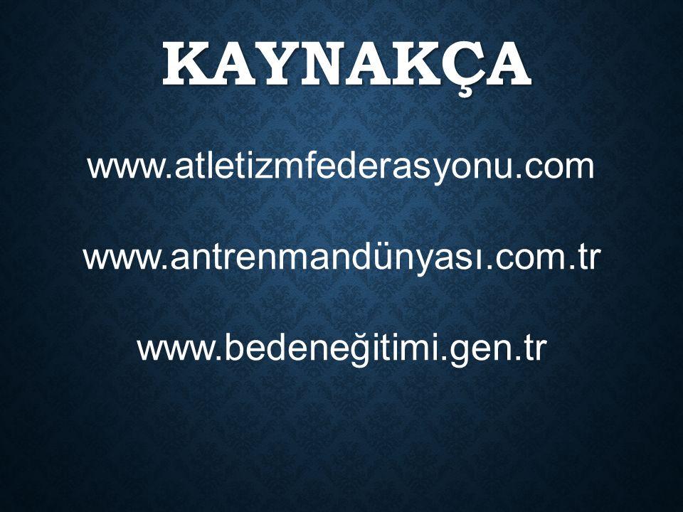 KAYNAKÇA www.atletizmfederasyonu.com www.antrenmandünyası.com.tr