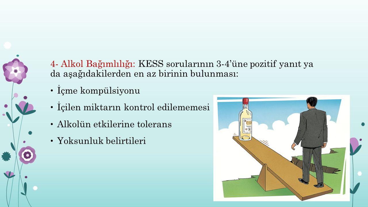 4- Alkol Bağımlılığı: KESS sorularının 3-4'üne pozitif yanıt ya da aşağıdakilerden en az birinin bulunması:
