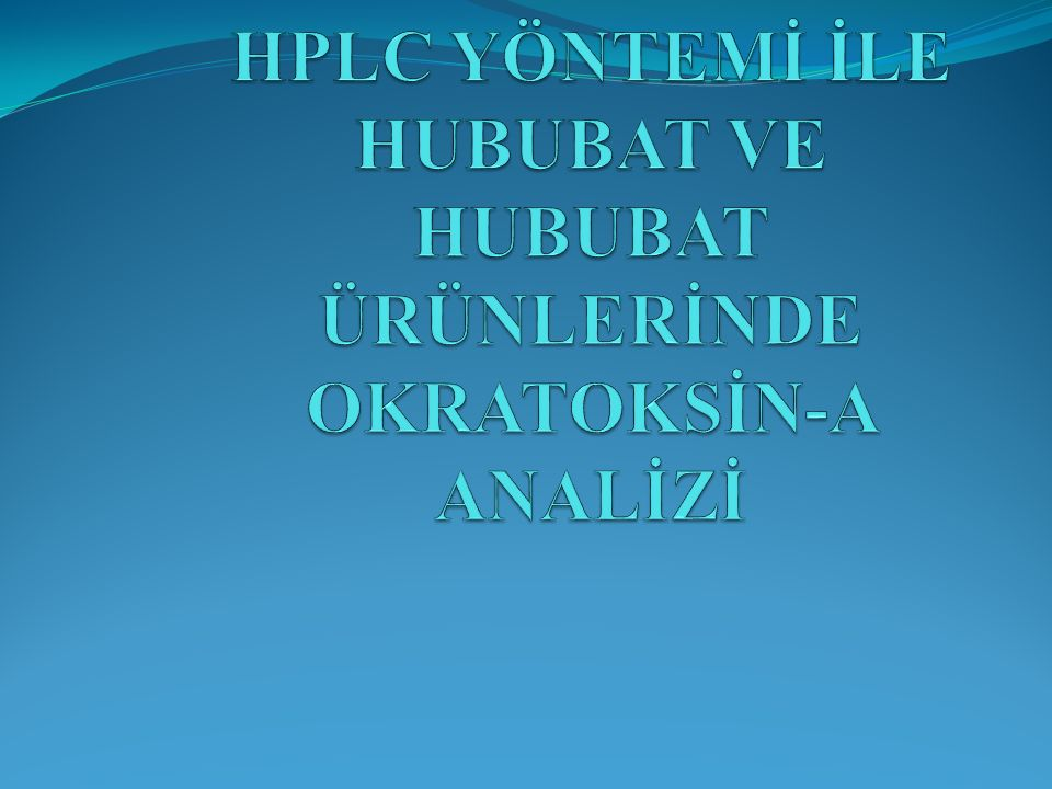 HPLC YÖNTEMİ İLE HUBUBAT VE HUBUBAT ÜRÜNLERİNDE OKRATOKSİN-A ANALİZİ