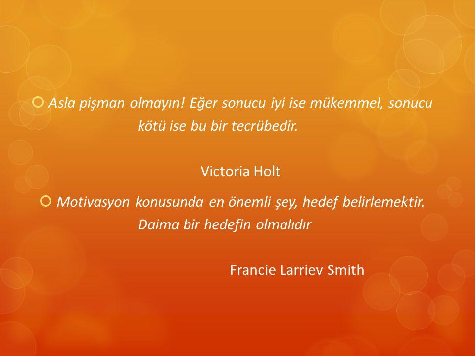 Asla pişman olmayın! Eğer sonucu iyi ise mükemmel, sonucu kötü ise bu bir tecrübedir. Victoria Holt