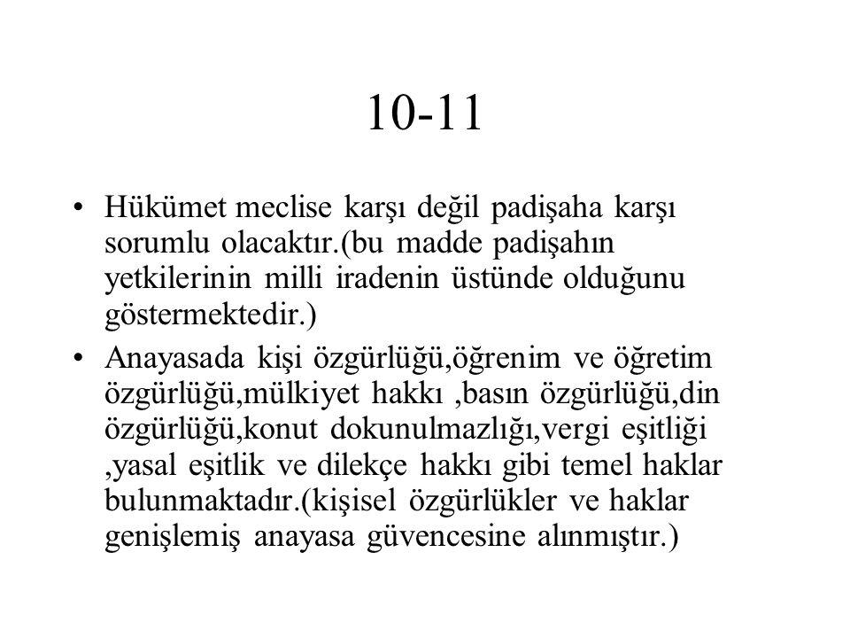 10-11 Hükümet meclise karşı değil padişaha karşı sorumlu olacaktır.(bu madde padişahın yetkilerinin milli iradenin üstünde olduğunu göstermektedir.)