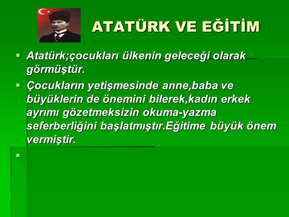 ATATÜRK VE EĞİTİM Atatürk;çocukları ülkenin geleceği olarak görmüştür.